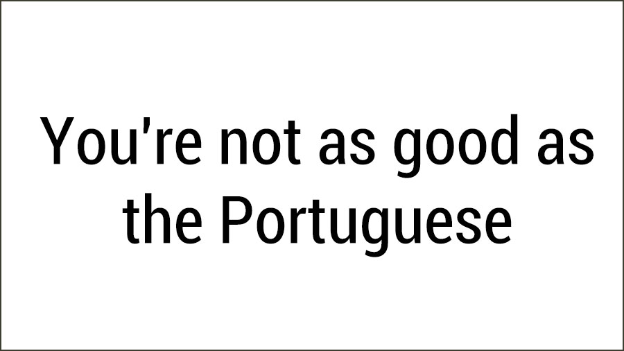 You're not as good as the Portuguese